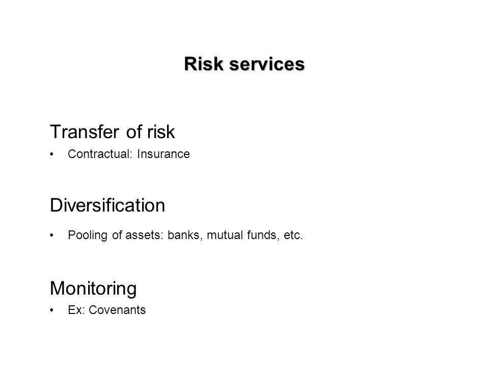 Risk services Transfer of risk Contractual: Insurance Diversification Pooling of assets: banks, mutual funds, etc.