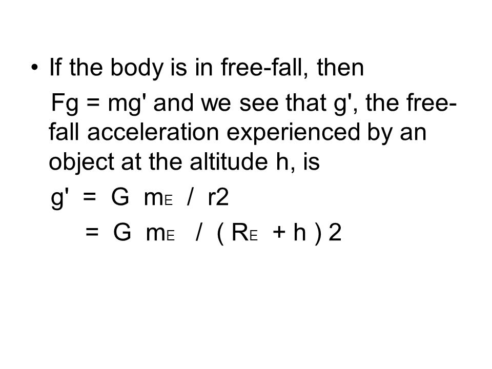 The magnitude of the gravitational force acting on this mass is: Fg = G ( M E m / r2 ) = G ( M E m / ( R E + h )2 )