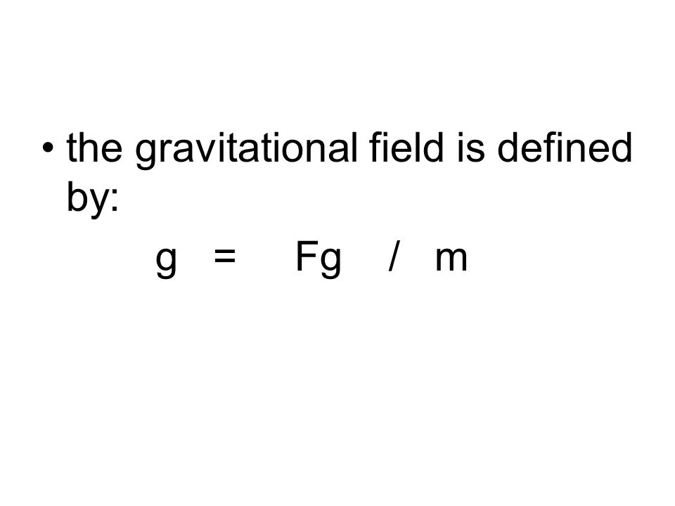 6- The Gravitational Field مجال التثاقل When a particle of mass m is placed at a point where the field is the vector g, the particle experiences a force Fg = m g.