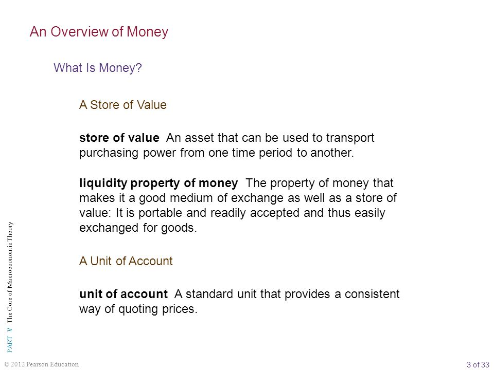 3 of 33 PART V The Core of Macroeconomic Theory © 2012 Pearson Education store of value An asset that can be used to transport purchasing power from one time period to another.