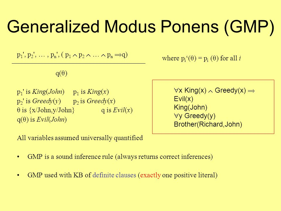 Generalized Modus Ponens (GMP) p 1 , p 2 , …, p n , ( p 1  p 2  …  p n  q) q(θ) p 1 is King(John) p 1 is King(x) p 2 is Greedy(y) p 2 is Greedy(x) θ is {x/John,y/John} q is Evil(x) q(θ) is Evil(John) All variables assumed universally quantified GMP is a sound inference rule (always returns correct inferences) GMP used with KB of definite clauses (exactly one positive literal) where p i '(θ) = p i (θ) for all i  x King(x)  Greedy(x)  Evil(x) King(John)  y Greedy(y) Brother(Richard,John)