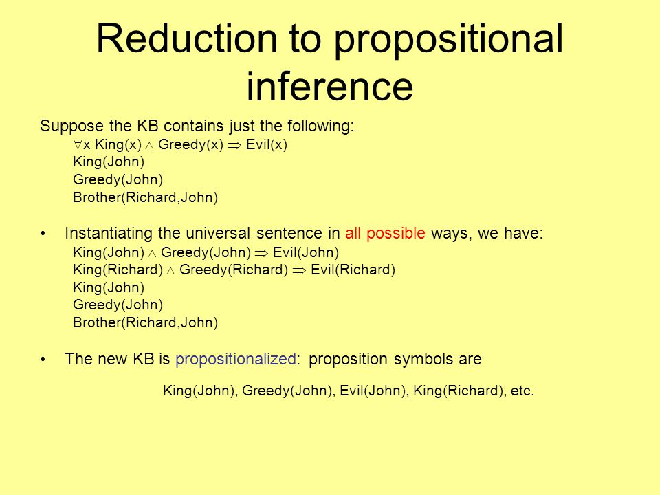 Reduction to propositional inference Suppose the KB contains just the following:  x King(x)  Greedy(x)  Evil(x) King(John) Greedy(John) Brother(Richard,John) Instantiating the universal sentence in all possible ways, we have: King(John)  Greedy(John)  Evil(John) King(Richard)  Greedy(Richard)  Evil(Richard) King(John) Greedy(John) Brother(Richard,John) The new KB is propositionalized: proposition symbols are King(John), Greedy(John), Evil(John), King(Richard), etc.