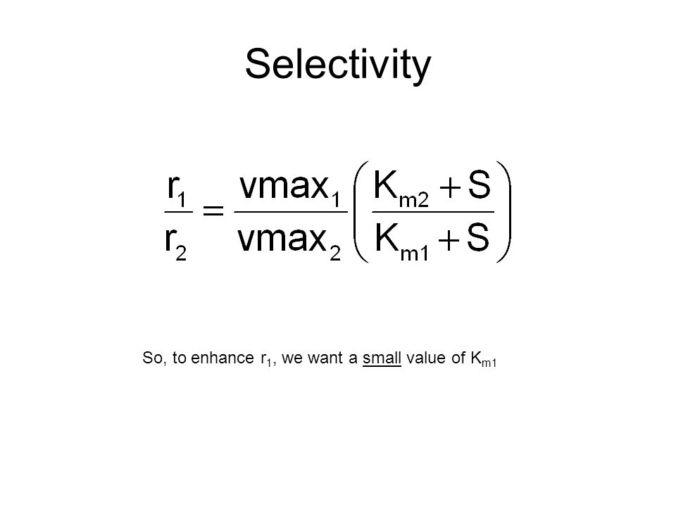 Selectivity So, to enhance r 1, we want a small value of K m1