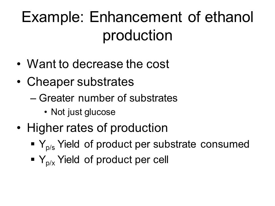 Example: Enhancement of ethanol production Want to decrease the cost Cheaper substrates –Greater number of substrates Not just glucose Higher rates of production  Y p/s Yield of product per substrate consumed  Y p/x Yield of product per cell