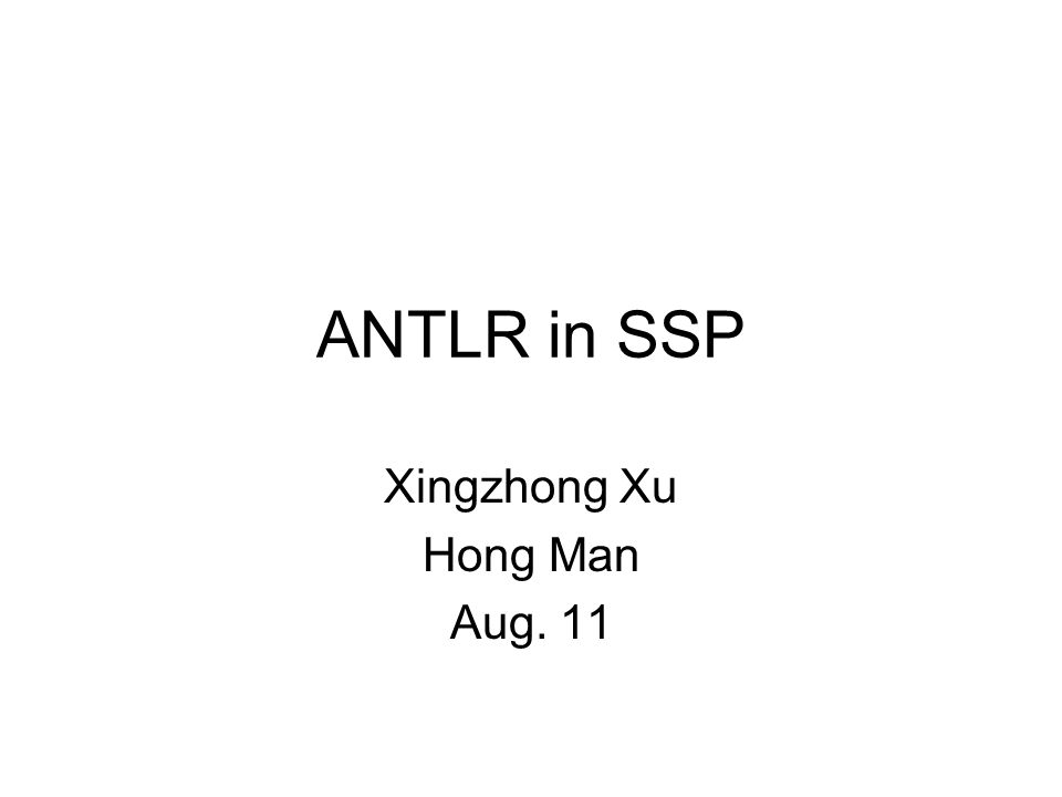 ANTLR in SSP Xingzhong Xu Hong Man Aug. 11