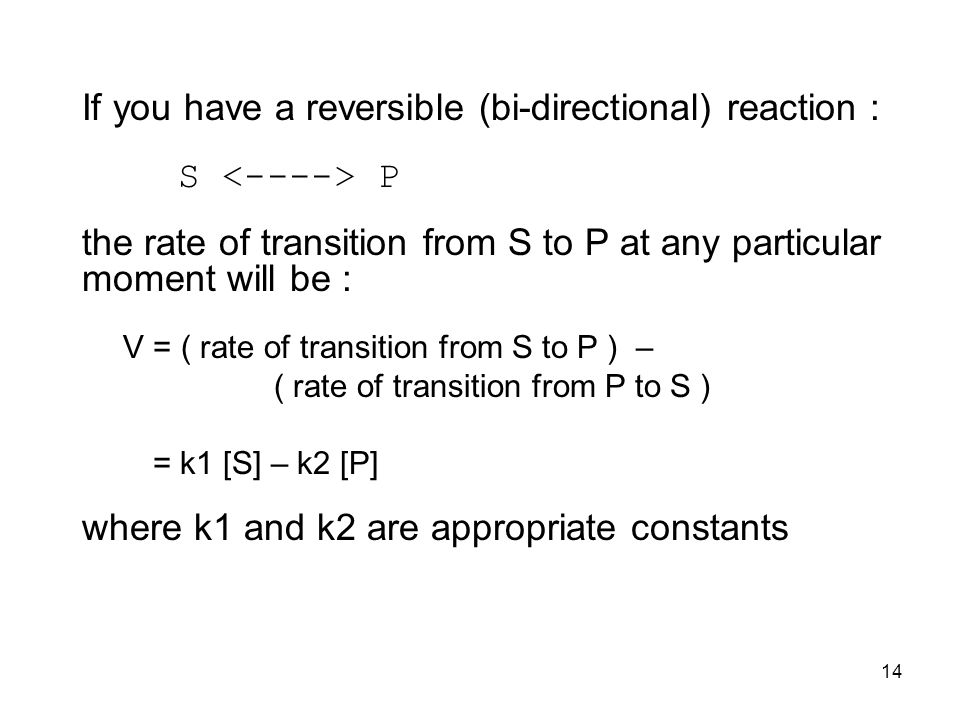 14 If you have a reversible (bi-directional) reaction : S P the rate of transition from S to P at any particular moment will be : V = ( rate of transition from S to P ) – ( rate of transition from P to S ) = k1 [S] – k2 [P] where k1 and k2 are appropriate constants