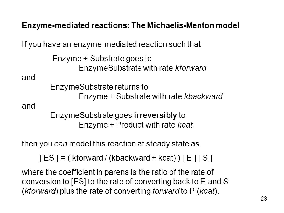 23 Enzyme-mediated reactions: The Michaelis-Menton model If you have an enzyme-mediated reaction such that Enzyme + Substrate goes to EnzymeSubstrate with rate kforward and EnzymeSubstrate returns to Enzyme + Substrate with rate kbackward and EnzymeSubstrate goes irreversibly to Enzyme + Product with rate kcat then you can model this reaction at steady state as [ ES ] = ( kforward / (kbackward + kcat) ) [ E ] [ S ] where the coefficient in parens is the ratio of the rate of conversion to [ES] to the rate of converting back to E and S (kforward) plus the rate of converting forward to P (kcat).
