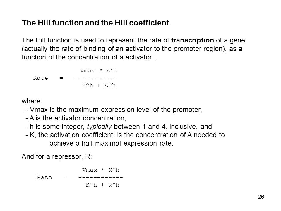 26 The Hill function and the Hill coefficient The Hill function is used to represent the rate of transcription of a gene (actually the rate of binding of an activator to the promoter region), as a function of the concentration of a activator : Vmax * A^h Rate = ------------ K^h + A^h where - Vmax is the maximum expression level of the promoter, - A is the activator concentration, - h is some integer, typically between 1 and 4, inclusive, and - K, the activation coefficient, is the concentration of A needed to achieve a half-maximal expression rate.
