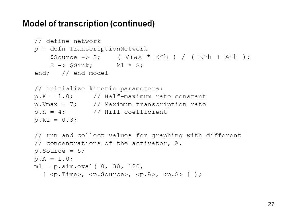 27 Model of transcription (continued) // define network p = defn TranscriptionNetwork $Source -> S; ( Vmax * K^h ) / ( K^h + A^h ); S -> $Sink; k1 * S; end; // end model // initialize kinetic parameters: p.K = 1.0; // Half-maximum rate constant p.Vmax = 7; // Maximum transcription rate p.h = 4; // Hill coefficient p.k1 = 0.3; // run and collect values for graphing with different // concentrations of the activator, A.