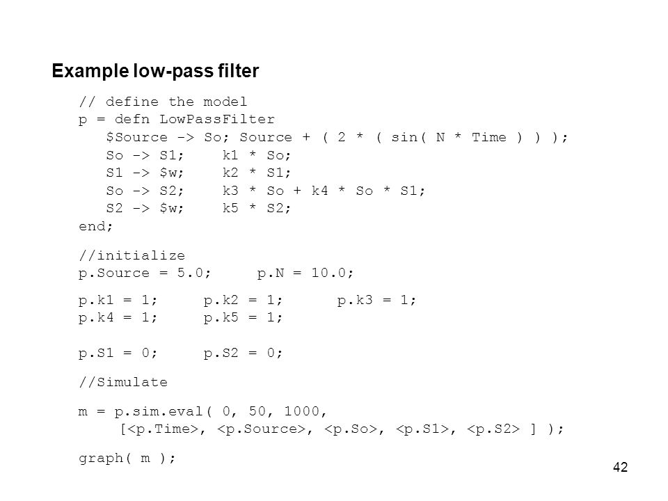 42 Example low-pass filter // define the model p = defn LowPassFilter $Source -> So; Source + ( 2 * ( sin( N * Time ) ) ); So -> S1; k1 * So; S1 -> $w; k2 * S1; So -> S2; k3 * So + k4 * So * S1; S2 -> $w; k5 * S2; end; //initialize p.Source = 5.0; p.N = 10.0; p.k1 = 1; p.k2 = 1; p.k3 = 1; p.k4 = 1; p.k5 = 1; p.S1 = 0; p.S2 = 0; //Simulate m = p.sim.eval( 0, 50, 1000, [,,,, ] ); graph( m );