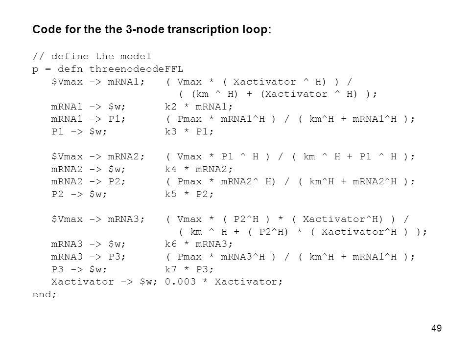 49 Code for the the 3-node transcription loop: // define the model p = defn threenodeodeFFL $Vmax -> mRNA1; ( Vmax * ( Xactivator ^ H) ) / ( (km ^ H) + (Xactivator ^ H) ); mRNA1 -> $w; k2 * mRNA1; mRNA1 -> P1; ( Pmax * mRNA1^H ) / ( km^H + mRNA1^H ); P1 -> $w; k3 * P1; $Vmax -> mRNA2; ( Vmax * P1 ^ H ) / ( km ^ H + P1 ^ H ); mRNA2 -> $w; k4 * mRNA2; mRNA2 -> P2; ( Pmax * mRNA2^ H) / ( km^H + mRNA2^H ); P2 -> $w; k5 * P2; $Vmax -> mRNA3; ( Vmax * ( P2^H ) * ( Xactivator^H) ) / ( km ^ H + ( P2^H) * ( Xactivator^H ) ); mRNA3 -> $w; k6 * mRNA3; mRNA3 -> P3; ( Pmax * mRNA3^H ) / ( km^H + mRNA1^H ); P3 -> $w; k7 * P3; Xactivator -> $w; 0.003 * Xactivator; end;