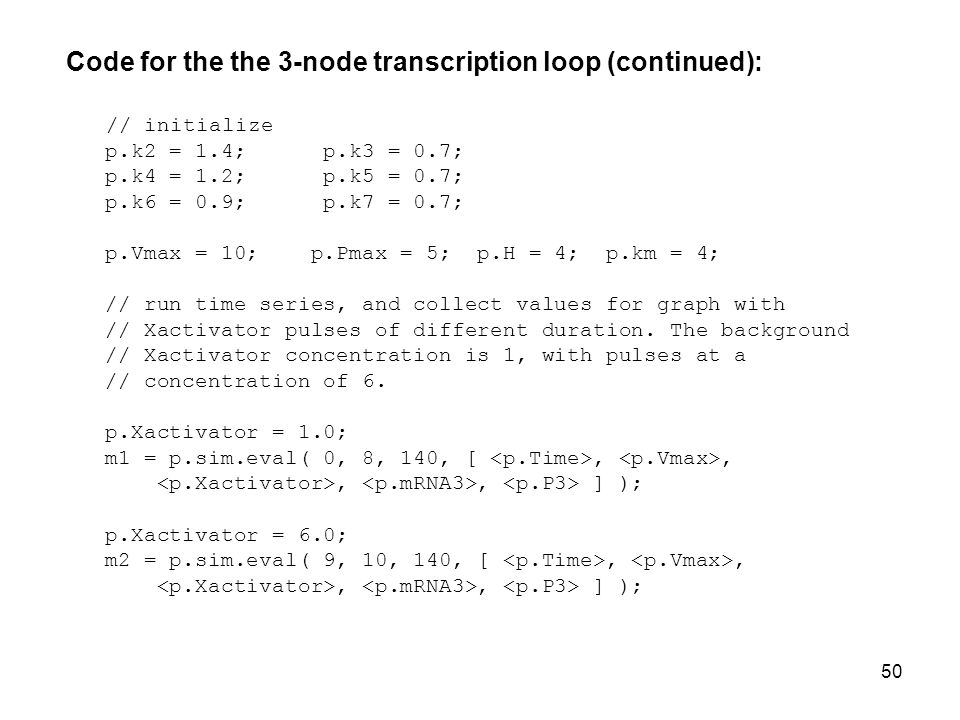 50 Code for the the 3-node transcription loop (continued): // initialize p.k2 = 1.4; p.k3 = 0.7; p.k4 = 1.2; p.k5 = 0.7; p.k6 = 0.9; p.k7 = 0.7; p.Vmax = 10; p.Pmax = 5; p.H = 4; p.km = 4; // run time series, and collect values for graph with // Xactivator pulses of different duration.