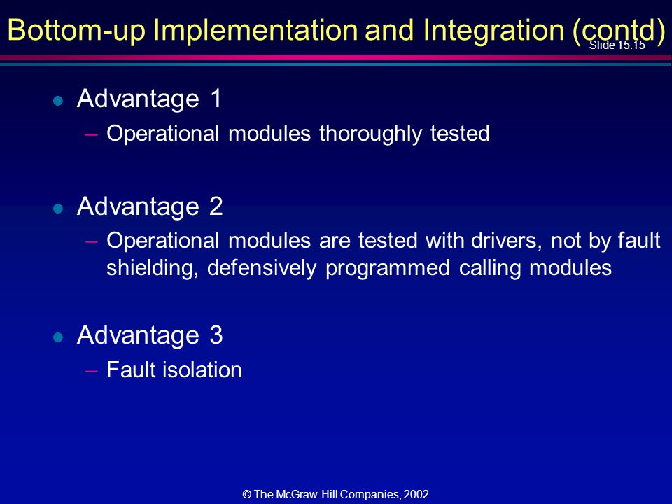 Slide 15.15 © The McGraw-Hill Companies, 2002 Bottom-up Implementation and Integration (contd) l Advantage 1 –Operational modules thoroughly tested l