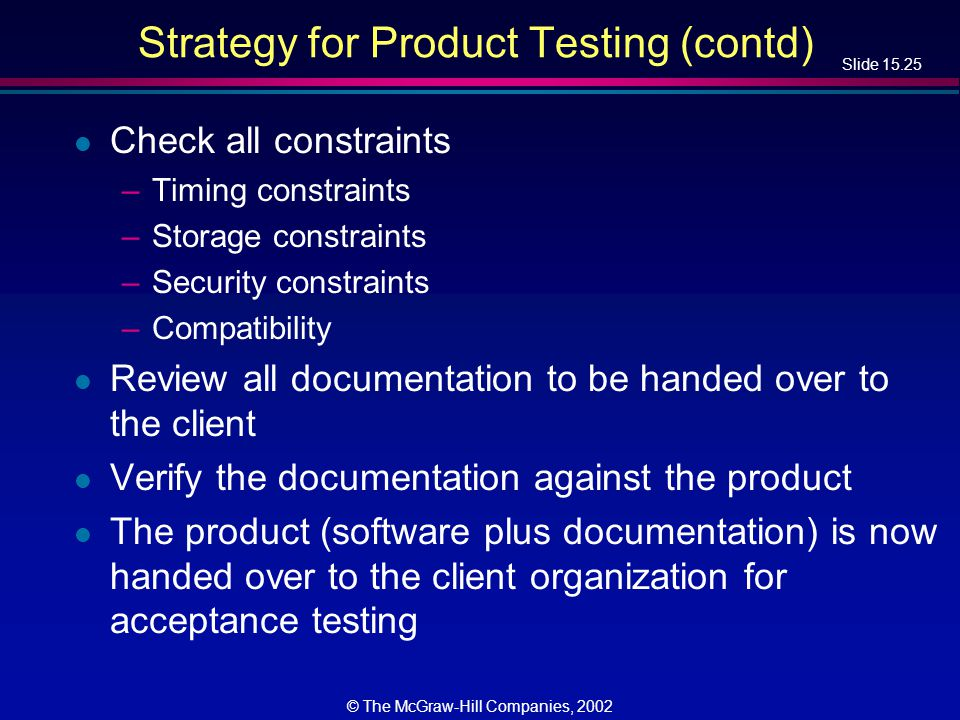 Slide 15.25 © The McGraw-Hill Companies, 2002 Strategy for Product Testing (contd) l Check all constraints –Timing constraints –Storage constraints –S