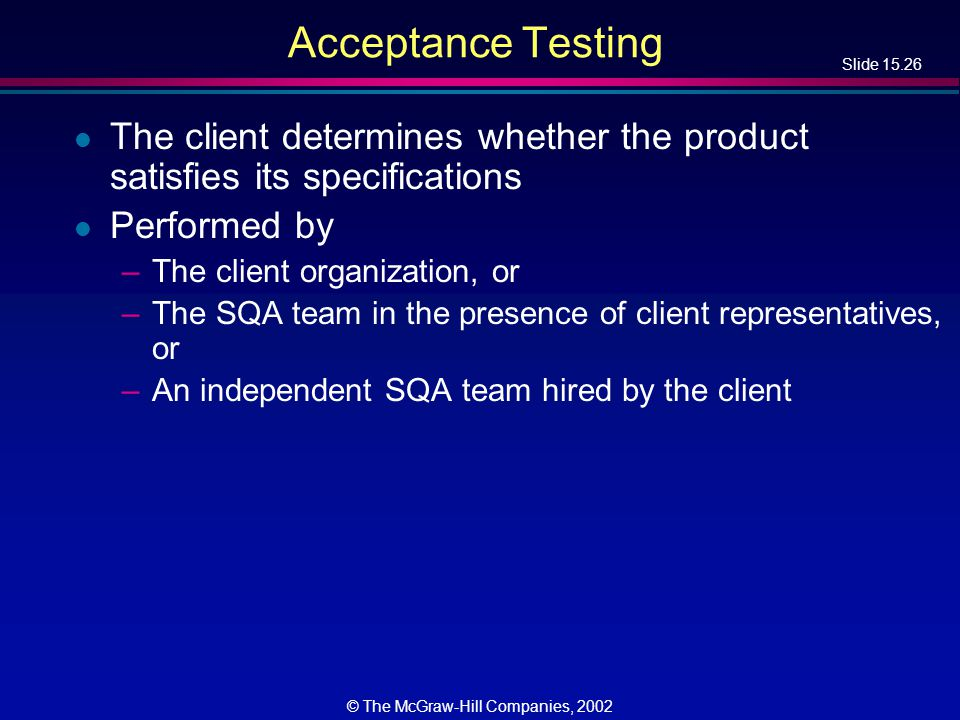Slide 15.26 © The McGraw-Hill Companies, 2002 Acceptance Testing l The client determines whether the product satisfies its specifications l Performed