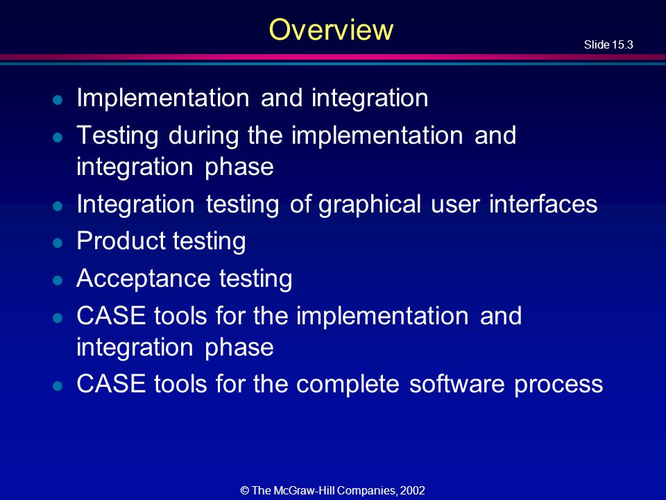 Slide 15.14 © The McGraw-Hill Companies, 2002 Bottom-up Implementation and Integration l If module m1 calls module m2, then m 2 is implemented and integrated before m1 –One possible bottom-up ordering is l, m, h, i, j, k, e, f, g, b, c, d, a –Another possible bottom- up ordering is h, e, b i, f, c, d l, m, j, k, g[d] a[b, c, d]