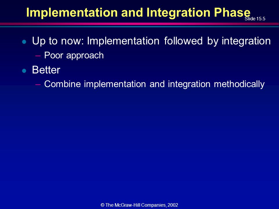 Slide 15.16 © The McGraw-Hill Companies, 2002 Bottom-up Implementation and Integration (contd) l Difficulty 1 –Major design faults are detected late l Solution –Combine top-down and bottom-up strategies making use of their strengths and minimizing their weaknesses