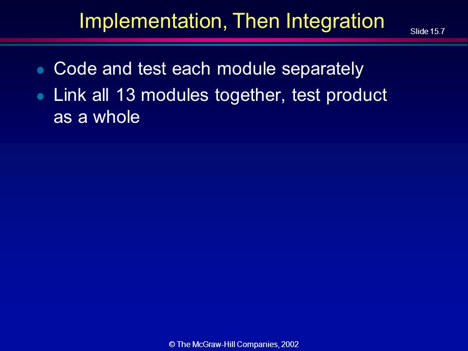 Slide 15.7 © The McGraw-Hill Companies, 2002 Implementation, Then Integration l Code and test each module separately l Link all 13 modules together, t