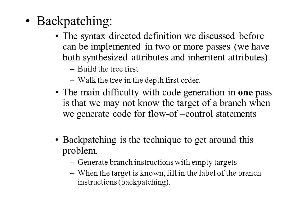 Backpatching: The syntax directed definition we discussed before can be implemented in two or more passes (we have both synthesized attributes and inh