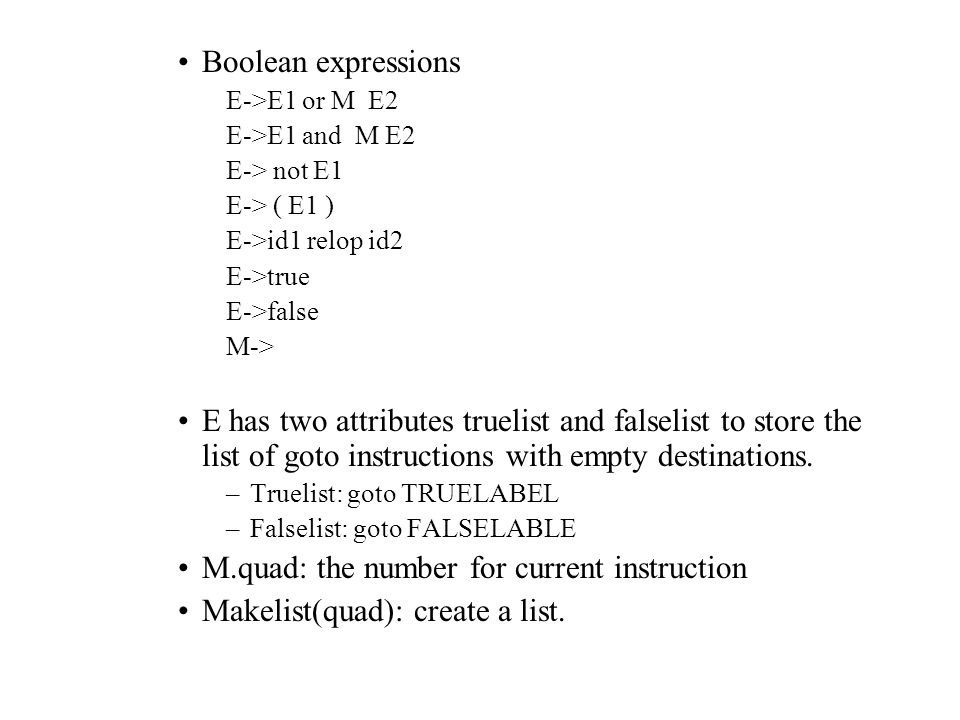 Boolean expressions E->E1 or M E2 E->E1 and M E2 E-> not E1 E-> ( E1 ) E->id1 relop id2 E->true E->false M-> E has two attributes truelist and falselist to store the list of goto instructions with empty destinations.