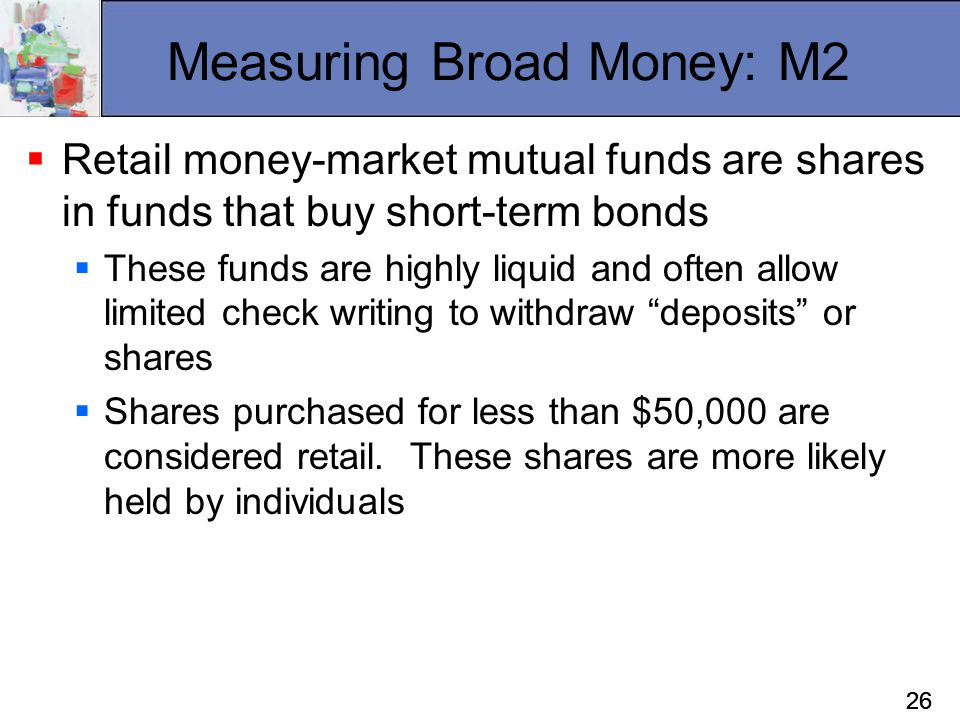 26 Measuring Broad Money: M2  Retail money-market mutual funds are shares in funds that buy short-term bonds  These funds are highly liquid and ofte