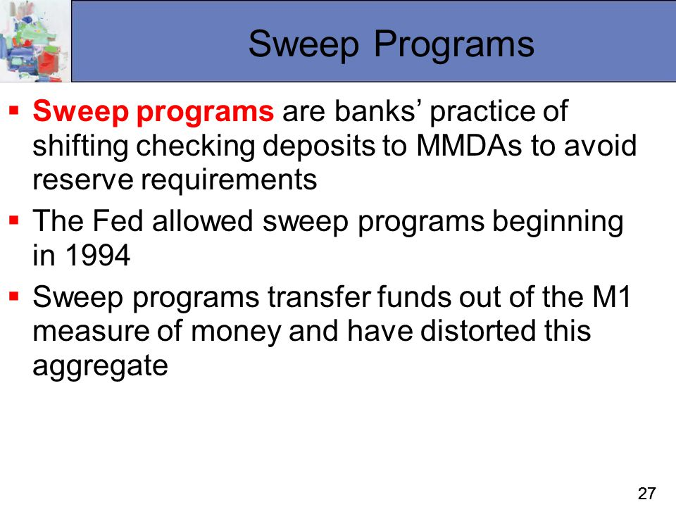 27 Sweep Programs  Sweep programs are banks' practice of shifting checking deposits to MMDAs to avoid reserve requirements  The Fed allowed sweep pr