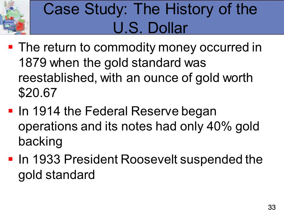 33 Case Study: The History of the U.S. Dollar  The return to commodity money occurred in 1879 when the gold standard was reestablished, with an ounce