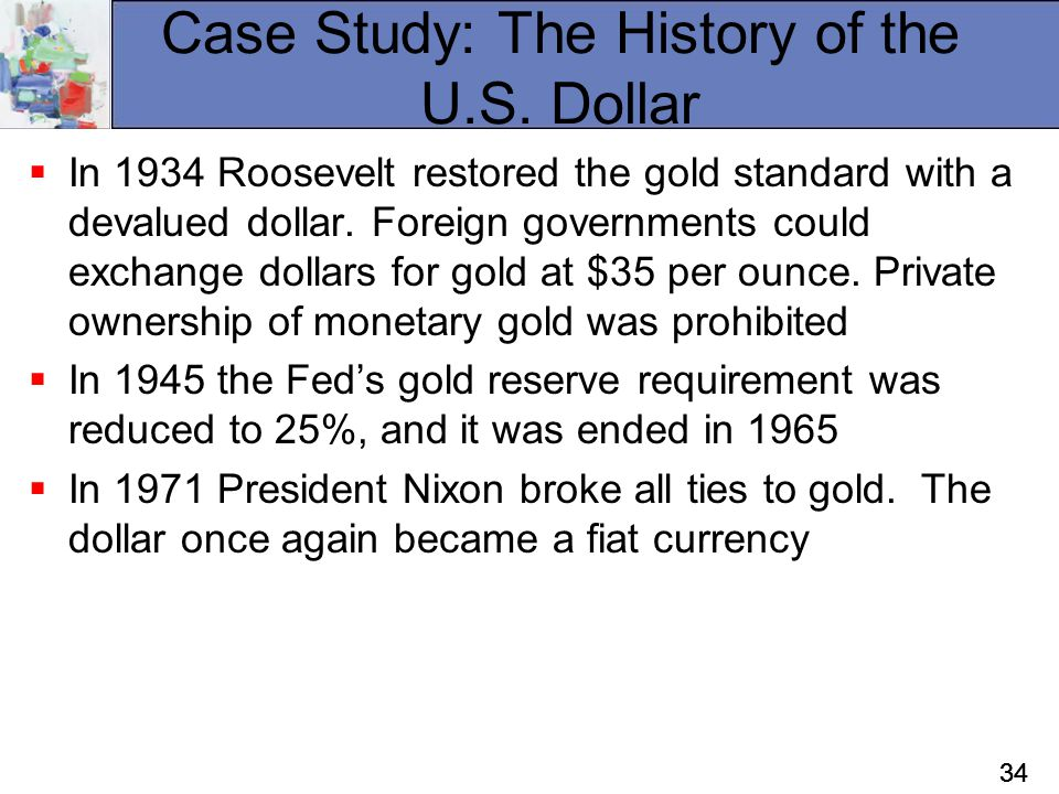 34 Case Study: The History of the U.S. Dollar  In 1934 Roosevelt restored the gold standard with a devalued dollar. Foreign governments could exchang