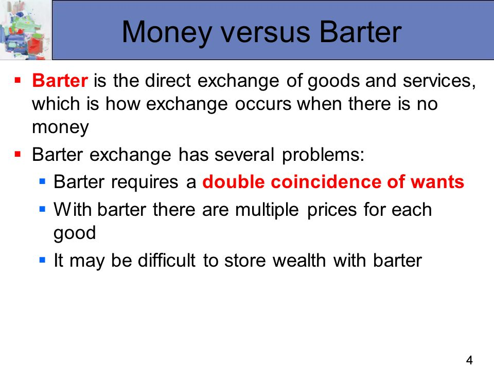 44 Money versus Barter  Barter is the direct exchange of goods and services, which is how exchange occurs when there is no money  Barter exchange ha