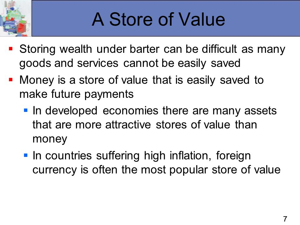77 A Store of Value  Storing wealth under barter can be difficult as many goods and services cannot be easily saved  Money is a store of value that