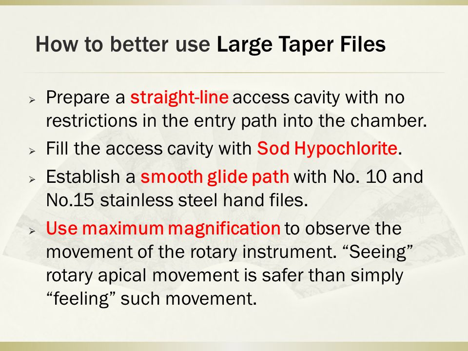 How to better use Large Taper Files  Prepare a straight-line access cavity with no restrictions in the entry path into the chamber.