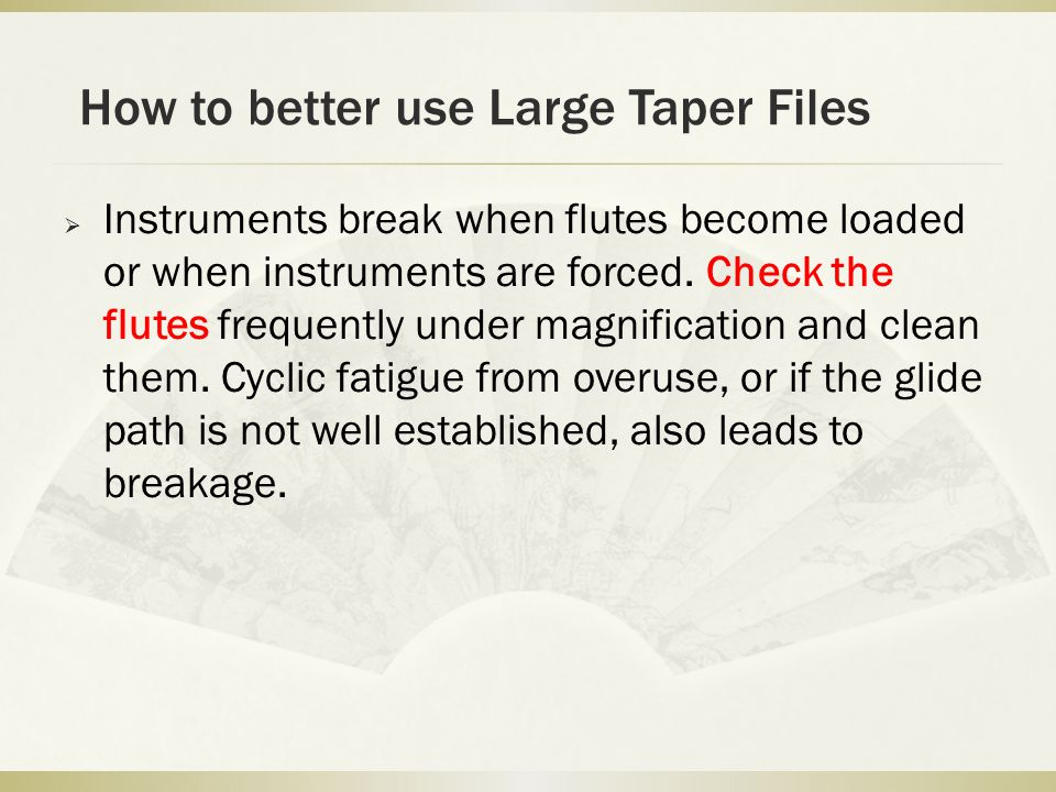 How to better use Large Taper Files  Instruments break when flutes become loaded or when instruments are forced.