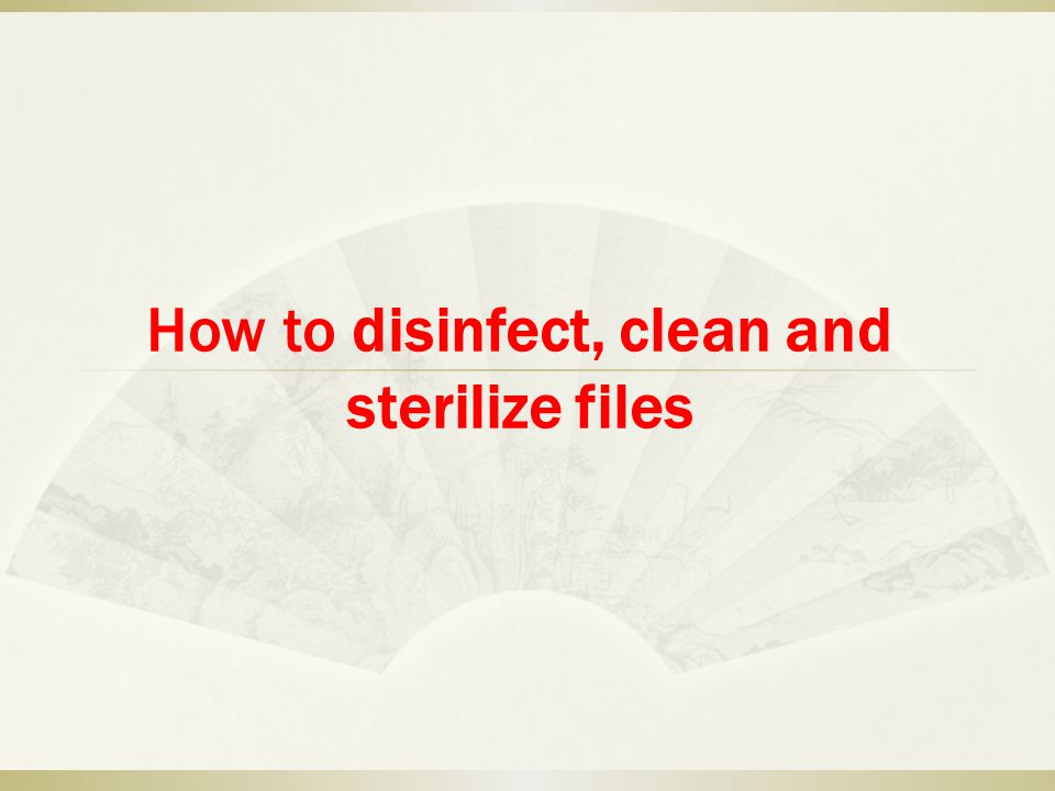 How to disinfect, clean and sterilize files