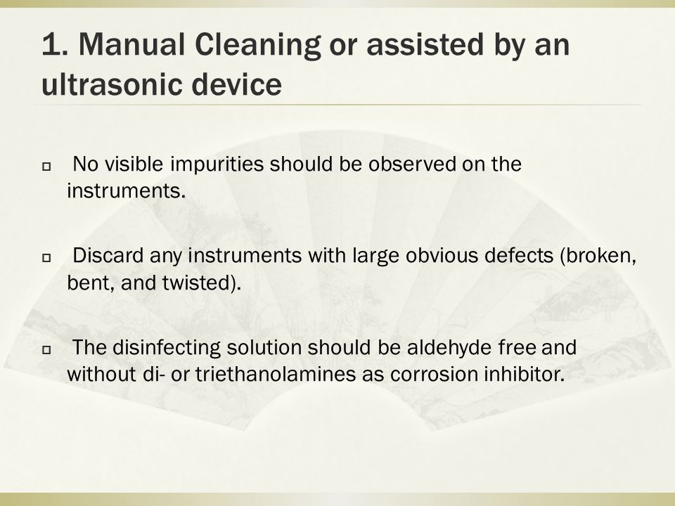 1. Manual Cleaning or assisted by an ultrasonic device  No visible impurities should be observed on the instruments.  Discard any instruments with l