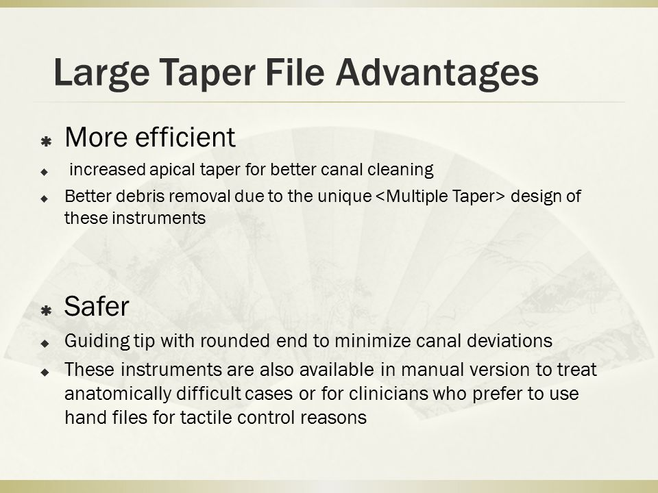 Large Taper File Advantages  More efficient  increased apical taper for better canal cleaning  Better debris removal due to the unique design of these instruments  Safer  Guiding tip with rounded end to minimize canal deviations  These instruments are also available in manual version to treat anatomically difficult cases or for clinicians who prefer to use hand files for tactile control reasons