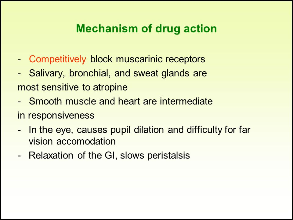 Mechanism of drug action - Competitively block muscarinic receptors - Salivary, bronchial, and sweat glands are most sensitive to atropine - Smooth muscle and heart are intermediate in responsiveness -In the eye, causes pupil dilation and difficulty for far vision accomodation -Relaxation of the GI, slows peristalsis