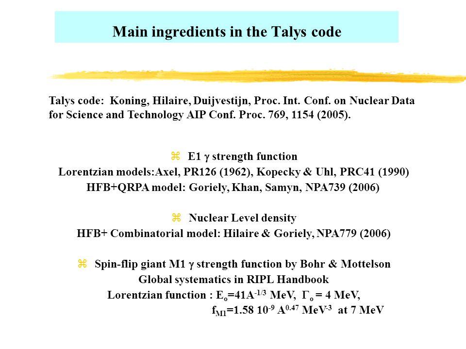 Main ingredients in the Talys code  E1  strength function Lorentzian models:Axel, PR126 (1962), Kopecky & Uhl, PRC41 (1990) HFB+QRPA model: Goriely, Khan, Samyn, NPA739 (2006) zNuclear Level density HFB+ Combinatorial model: Hilaire & Goriely, NPA779 (2006)  Spin-flip giant M1  strength function by Bohr & Mottelson Global systematics in RIPL Handbook Lorentzian function : E o =41A -1/3 MeV,  o = 4 MeV, f M1 =1.58 10 -9 A 0.47 MeV -3 at 7 MeV Talys code: Koning, Hilaire, Duijvestijn, Proc.
