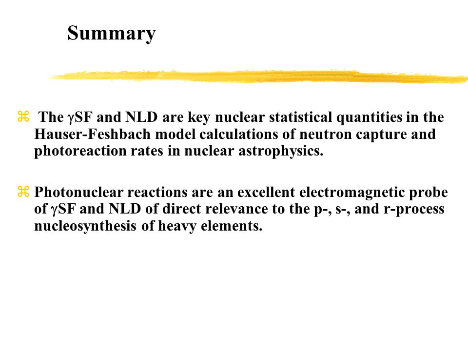 Summary  The  SF and NLD are key nuclear statistical quantities in the Hauser-Feshbach model calculations of neutron capture and photoreaction rates in nuclear astrophysics.