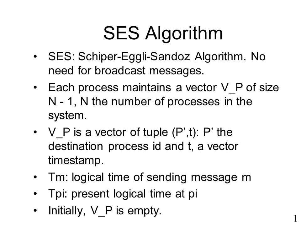 1 SES Algorithm SES: Schiper-Eggli-Sandoz Algorithm. No need for broadcast messages. Each process maintains a vector V_P of size N - 1, N the number o