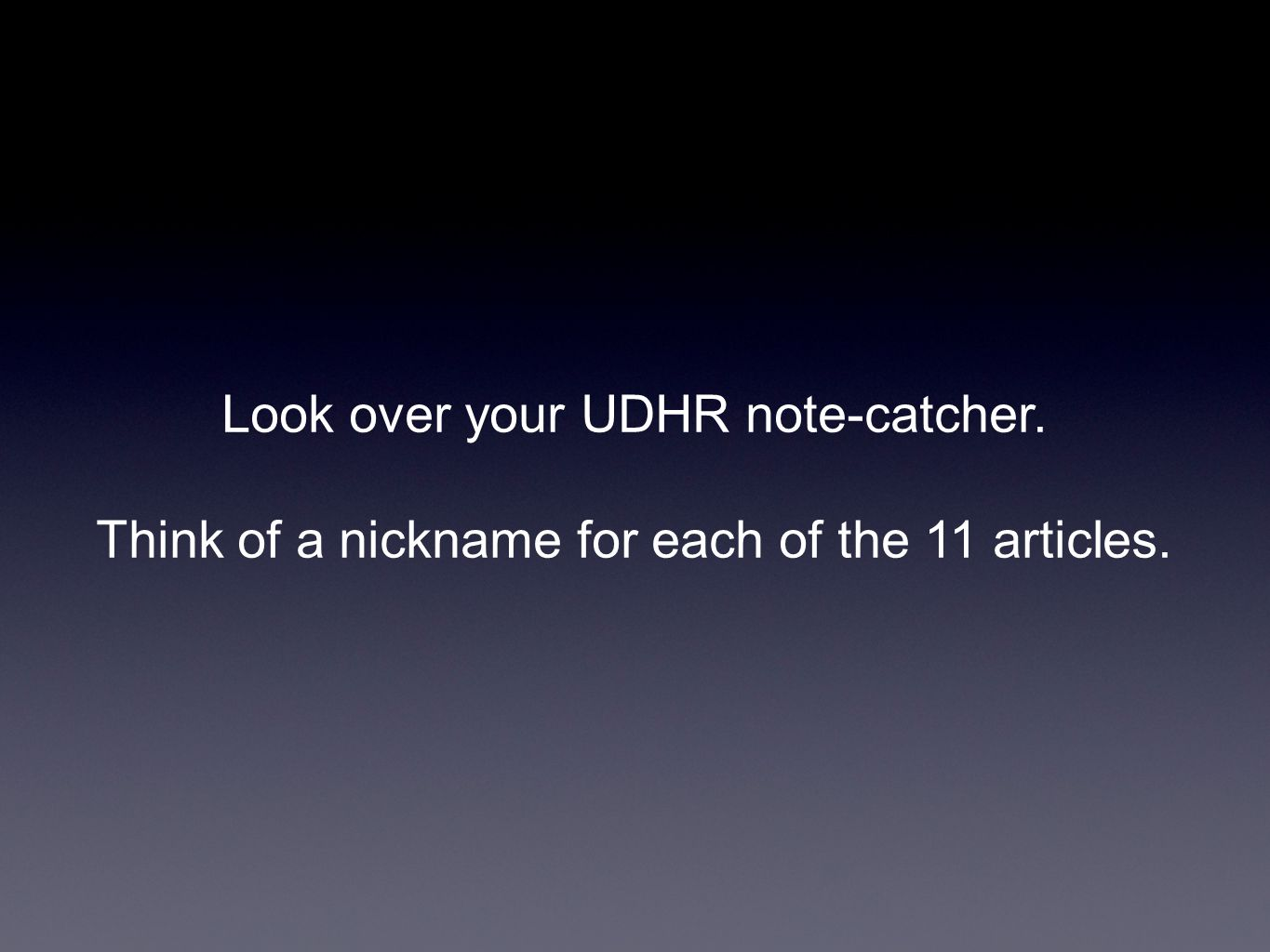 Look over your UDHR note-catcher. Think of a nickname for each of the 11 articles.