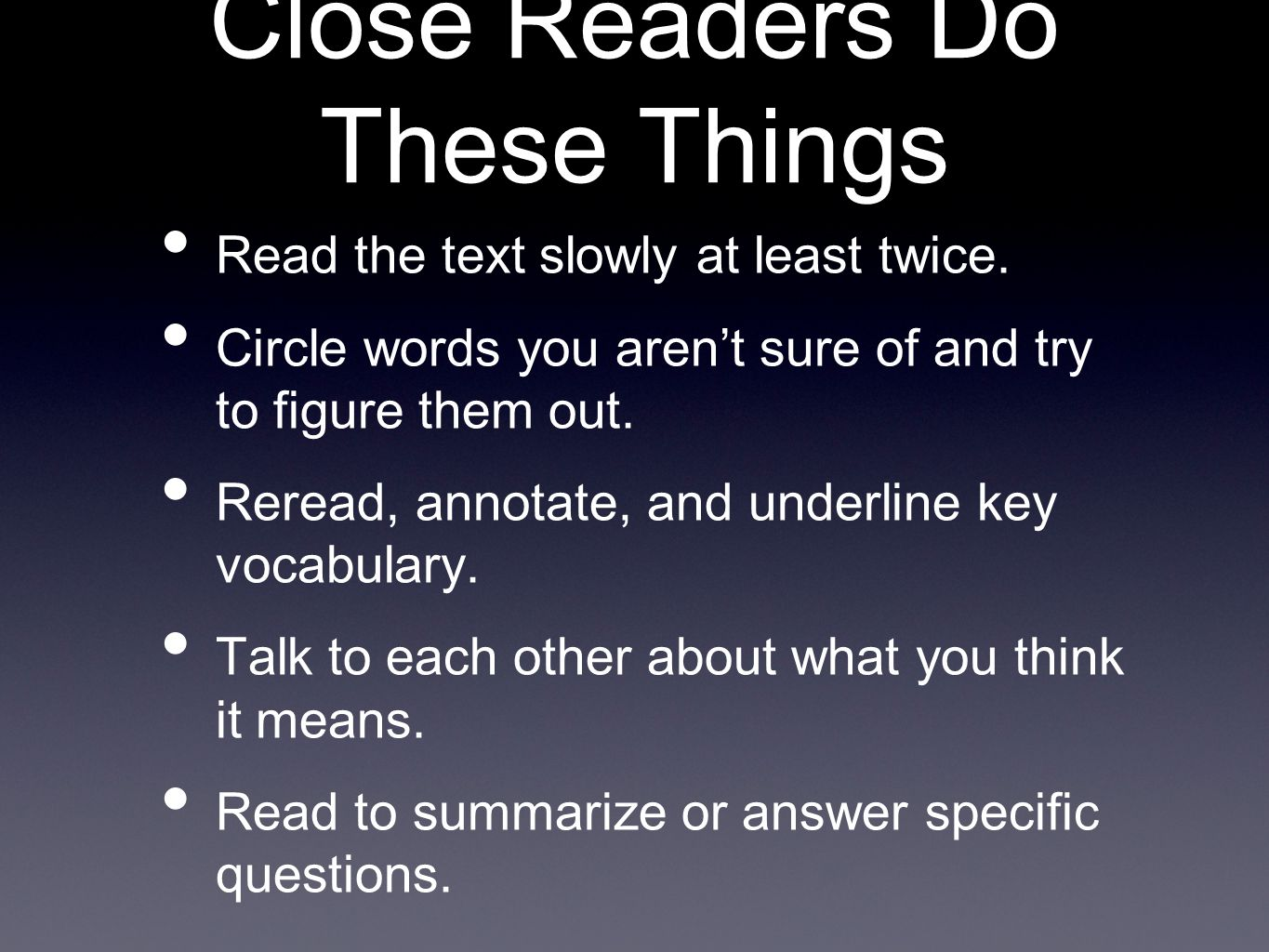Close Readers Do These Things Read the text slowly at least twice. Circle words you aren't sure of and try to figure them out. Reread, annotate, and u