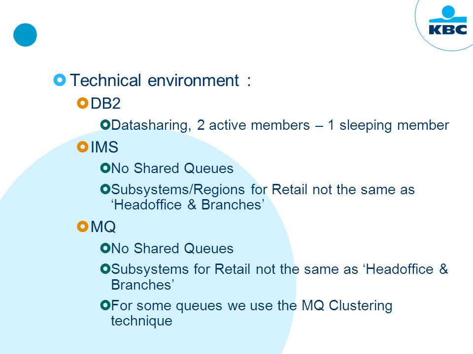  Technical environment :  DB2  Datasharing, 2 active members – 1 sleeping member  IMS  No Shared Queues  Subsystems/Regions for Retail not the same as 'Headoffice & Branches'  MQ  No Shared Queues  Subsystems for Retail not the same as 'Headoffice & Branches'  For some queues we use the MQ Clustering technique