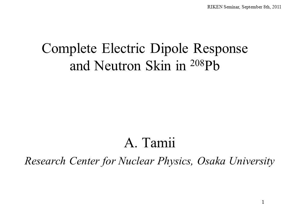 RIKEN Seminar, September 8th, 2011 SnSn SpSp ( ,  ') ( ,n) Giant Resonances and Continuum Discrete States Illustrative View of E1 Response Particle ( neutron ) separation energy (e,e'), (p,p') 0 PDR GDR g.s.