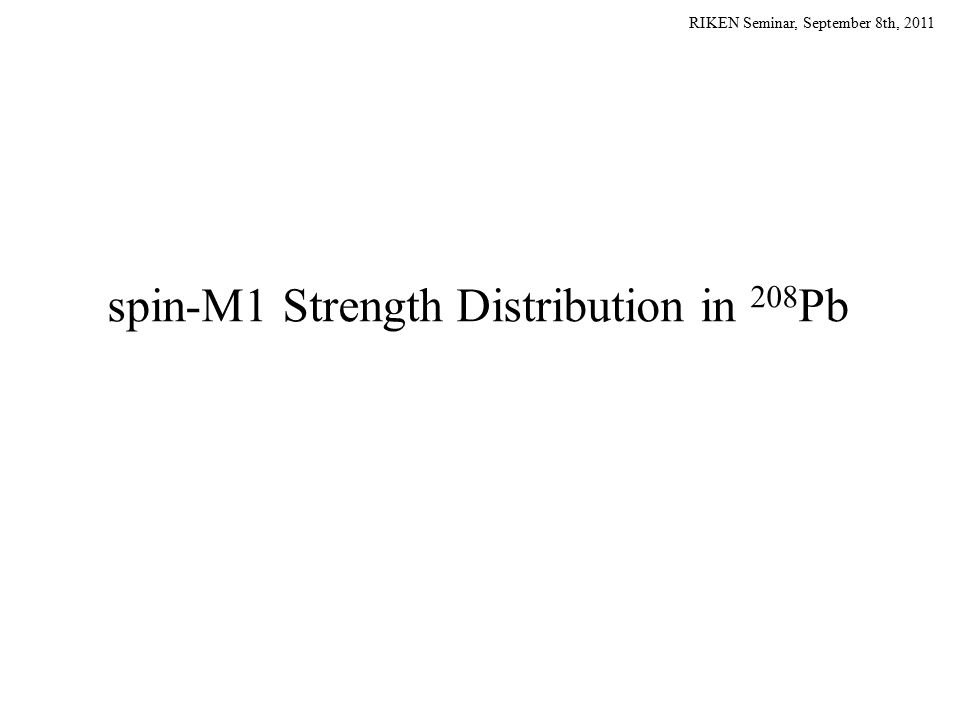 RIKEN Seminar, September 8th, 2011 spin-M1 Strength Distribution in 208 Pb