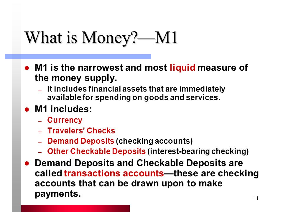11 What is Money?—M1 M1 is the narrowest and most liquid measure of the money supply.