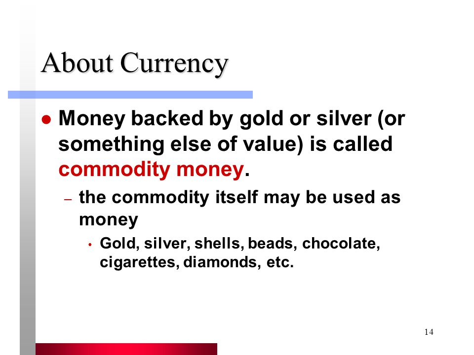 14 About Currency Money backed by gold or silver (or something else of value) is called commodity money.