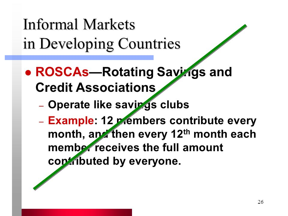26 Informal Markets in Developing Countries ROSCAs—Rotating Savings and Credit Associations – Operate like savings clubs – Example: 12 members contribute every month, and then every 12 th month each member receives the full amount contributed by everyone.