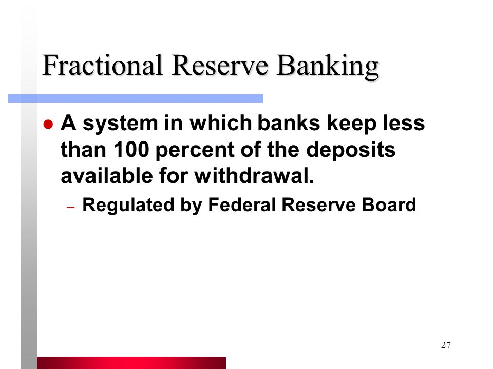 27 Fractional Reserve Banking A system in which banks keep less than 100 percent of the deposits available for withdrawal.