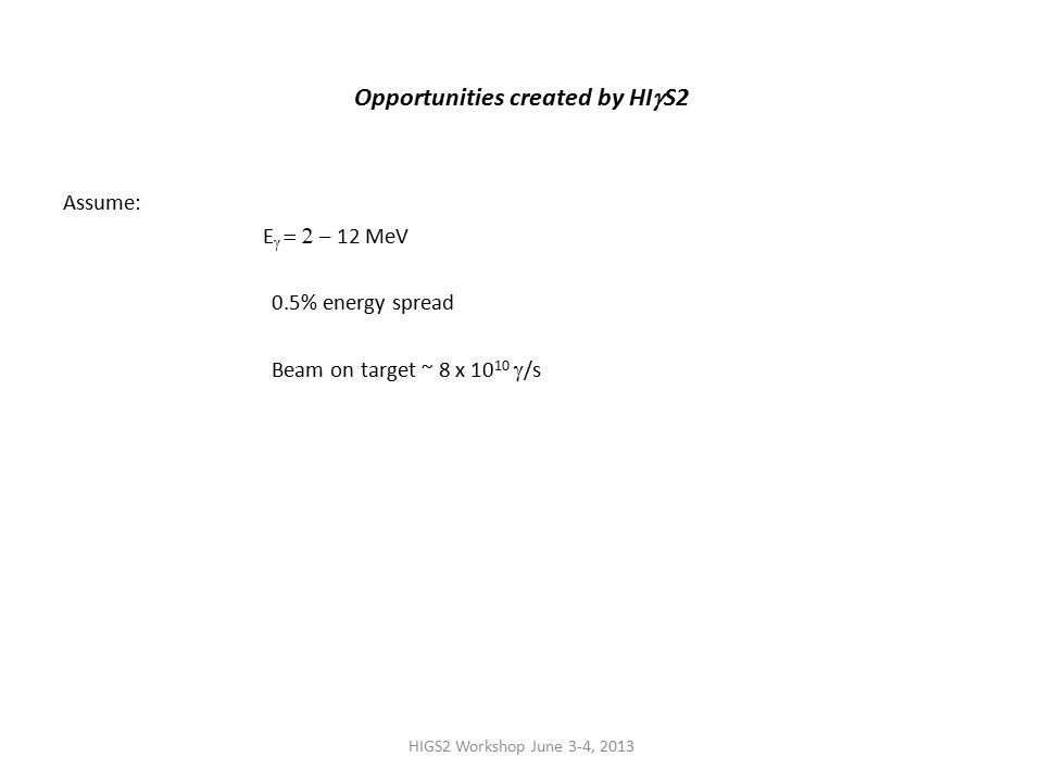 HIGS2 Workshop June 3-4, 2013 Opportunities created by HI  S2 Assume: E   – 12 MeV 0.5% energy spread Beam on target ~ 8 x 10 10  /s