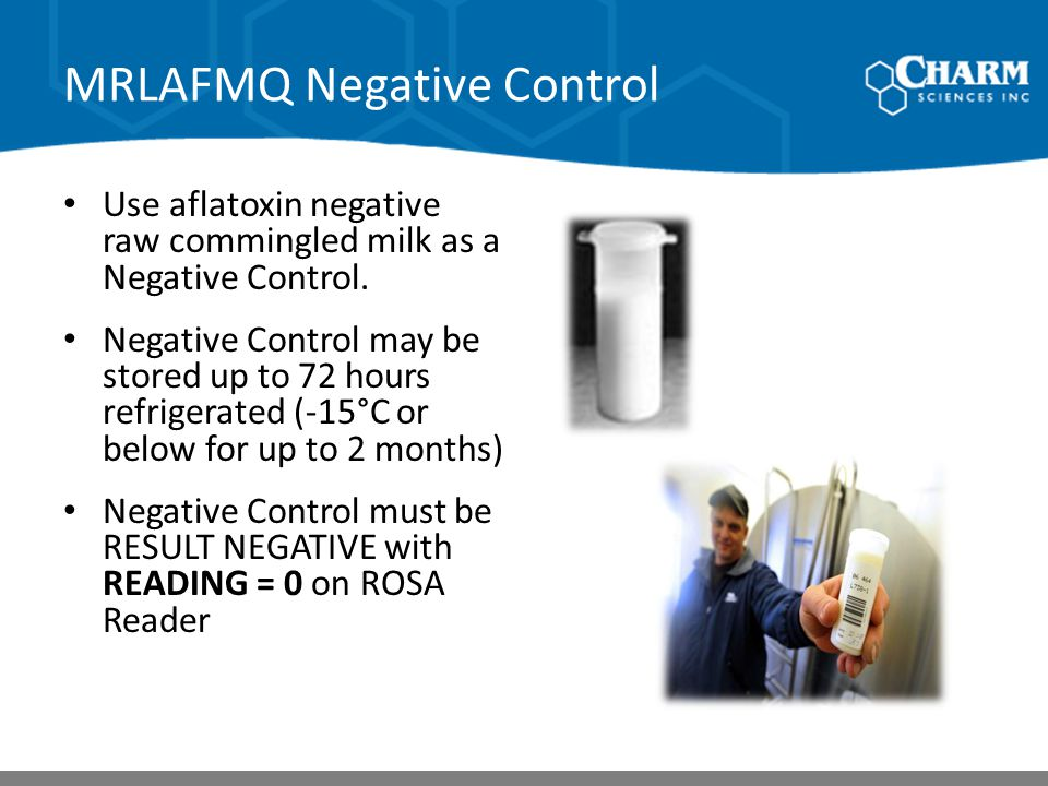 MRLAFMQ Negative Control Use aflatoxin negative raw commingled milk as a Negative Control. Negative Control may be stored up to 72 hours refrigerated